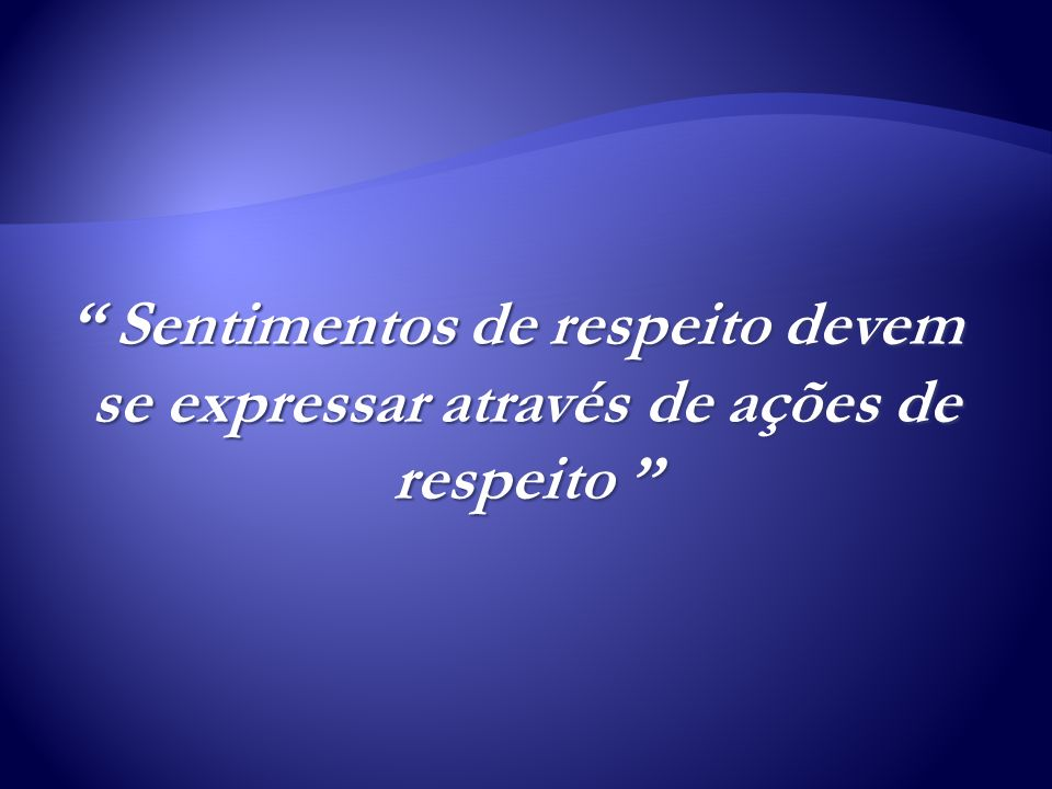 Sentimentos de respeito devem se expressar através de ações de respeito Sentimentos de respeito devem se expressar através de ações de respeito