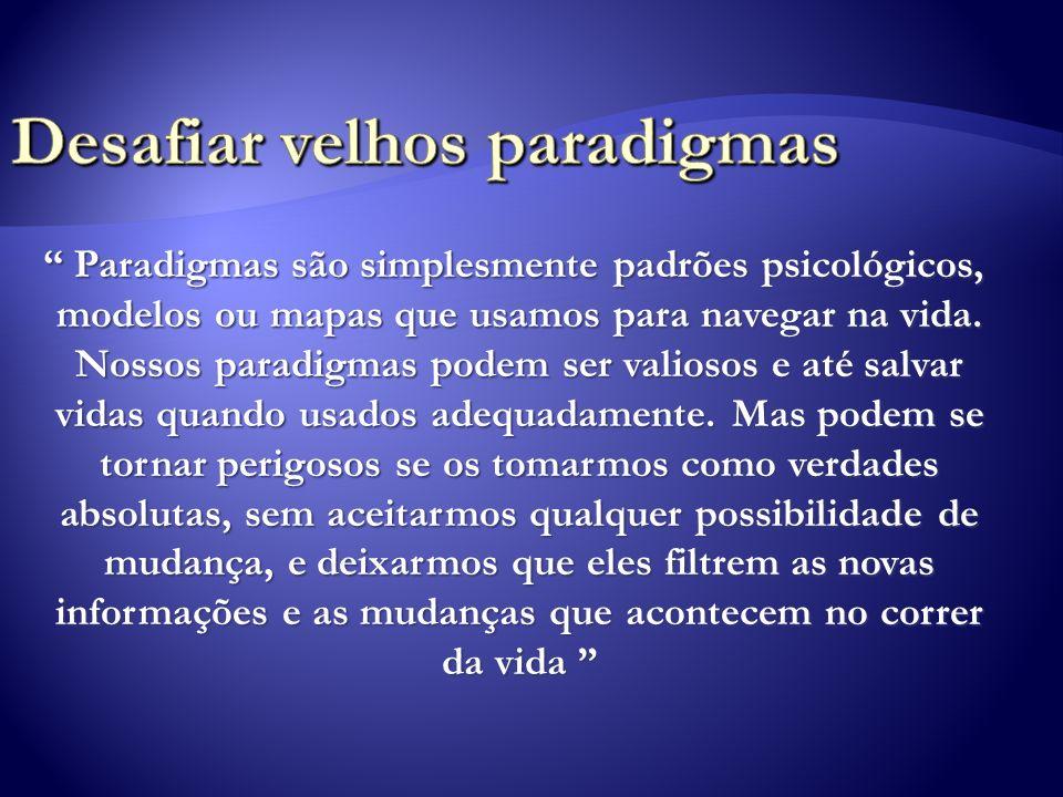 Paradigmas são simplesmente padrões psicológicos, modelos ou mapas que usamos para navegar na vida. Nossos paradigmas podem ser valiosos e até salvar
