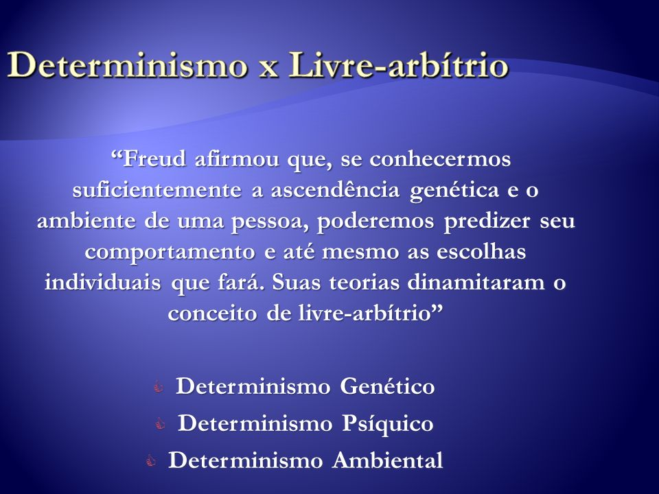 Freud afirmou que, se conhecermos suficientemente a ascendência genética e o ambiente de uma pessoa, poderemos predizer seu comportamento e até mesmo