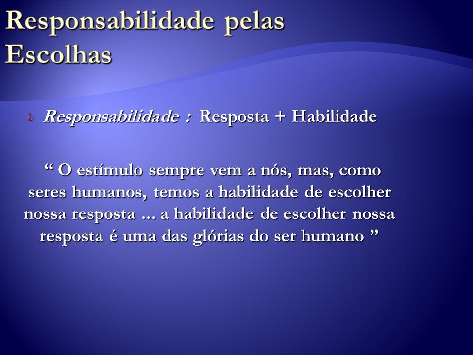 C Responsabilidade : Resposta + Habilidade O estímulo sempre vem a nós, mas, como seres humanos, temos a habilidade de escolher nossa resposta... a ha