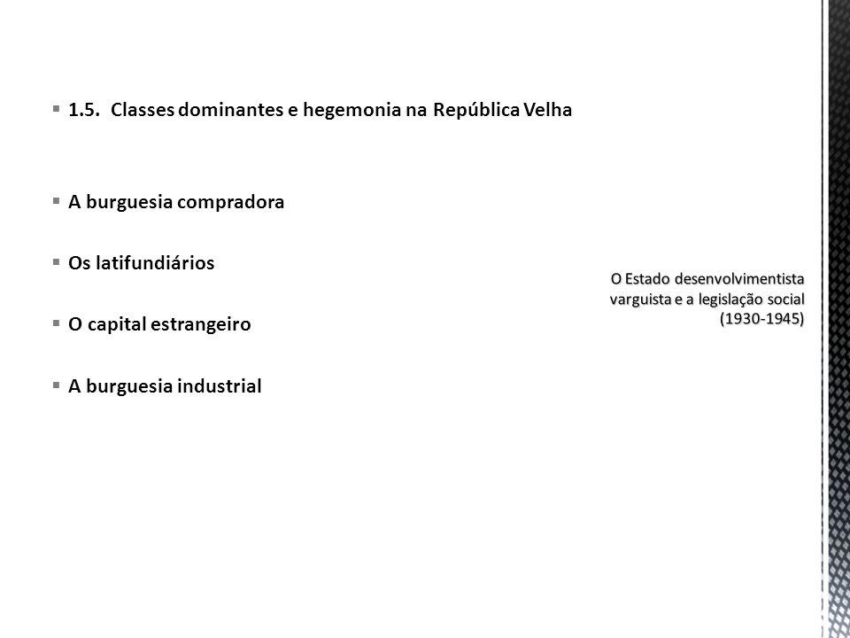 1.5. Classes dominantes e hegemonia na República Velha A burguesia compradora Os latifundiários O capital estrangeiro A burguesia industrial