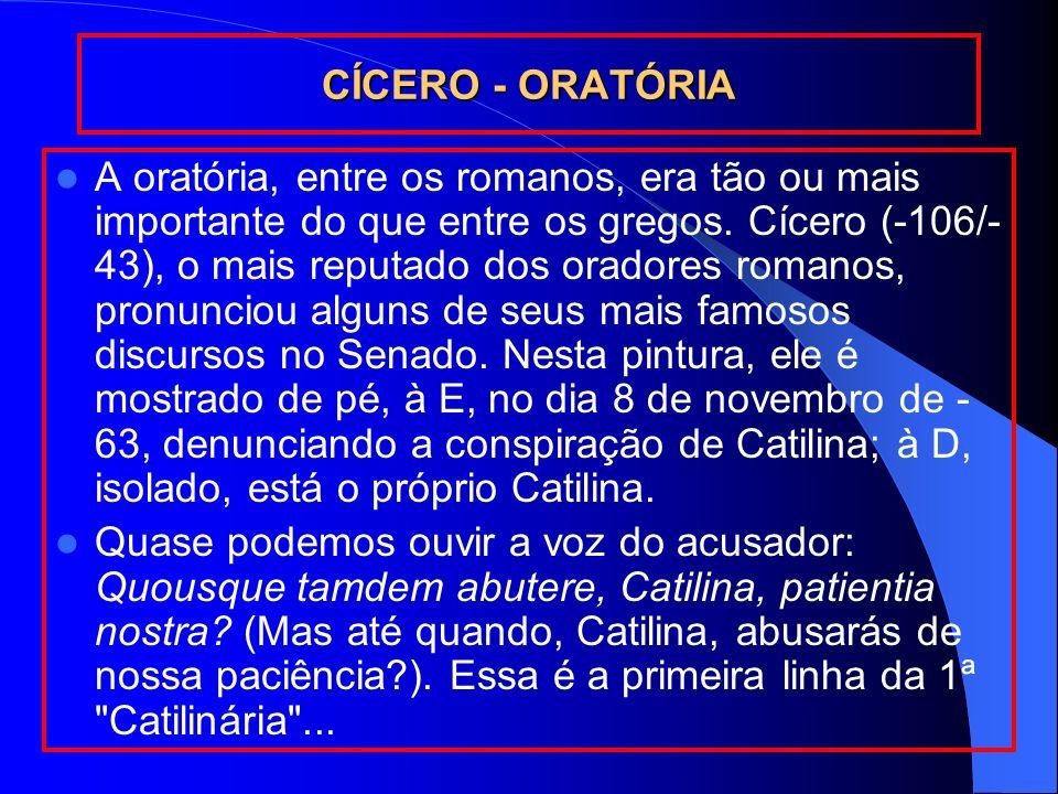 CÍCERO - ORATÓRIA A oratória, entre os romanos, era tão ou mais importante do que entre os gregos. Cícero (-106/- 43), o mais reputado dos oradores ro