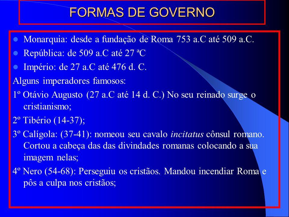 FORMAS DE GOVERNO Monarquia: desde a fundação de Roma 753 a.C até 509 a.C. República: de 509 a.C até 27 ªC Império: de 27 a.C até 476 d. C. Alguns imp