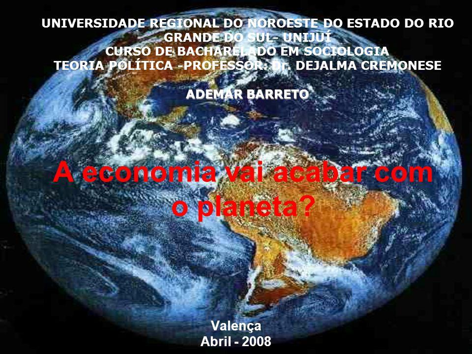 A economia vai acabar com o planeta? Valença Abril - 2008 UNIVERSIDADE REGIONAL DO NOROESTE DO ESTADO DO RIO GRANDE DO SUL- UNIJUÍ CURSO DE BACHARELAD