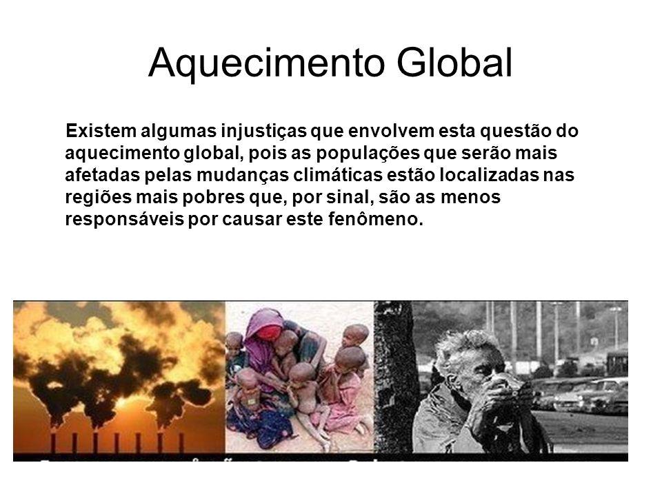 Aquecimento Global Existem algumas injustiças que envolvem esta questão do aquecimento global, pois as populações que serão mais afetadas pelas mudanç