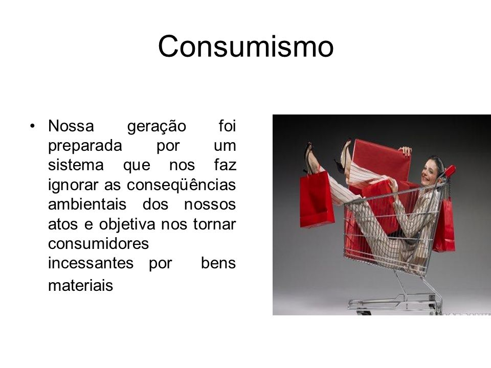 Consumismo Nossa geração foi preparada por um sistema que nos faz ignorar as conseqüências ambientais dos nossos atos e objetiva nos tornar consumidor