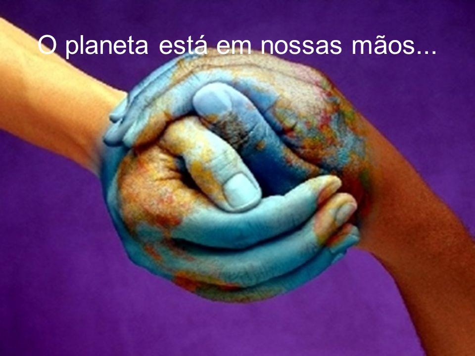 O planeta está em nossas mãos...