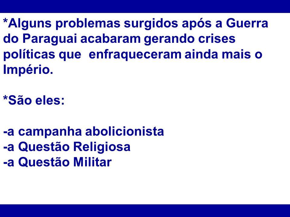 *Alguns problemas surgidos após a Guerra do Paraguai acabaram gerando crises políticas que enfraqueceram ainda mais o Império. *São eles: -a campanha