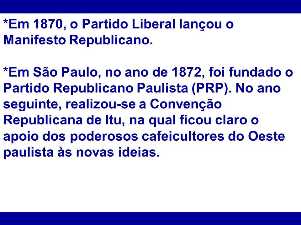 *Em 1870, o Partido Liberal lançou o Manifesto Republicano. *Em São Paulo, no ano de 1872, foi fundado o Partido Republicano Paulista (PRP). No ano se