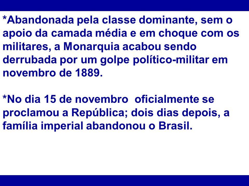 *Abandonada pela classe dominante, sem o apoio da camada média e em choque com os militares, a Monarquia acabou sendo derrubada por um golpe político-