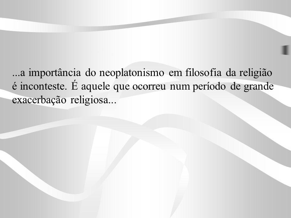 ...a importância do neoplatonismo em filosofia da religião é inconteste. É aquele que ocorreu num período de grande exacerbação religiosa...