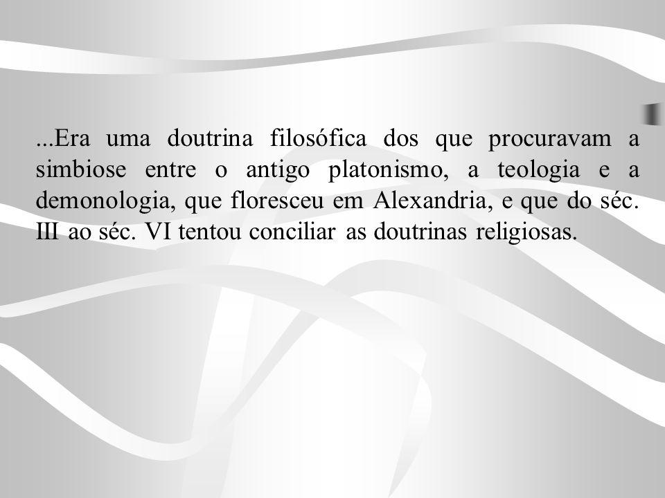 ...Era uma doutrina filosófica dos que procuravam a simbiose entre o antigo platonismo, a teologia e a demonologia, que floresceu em Alexandria, e que