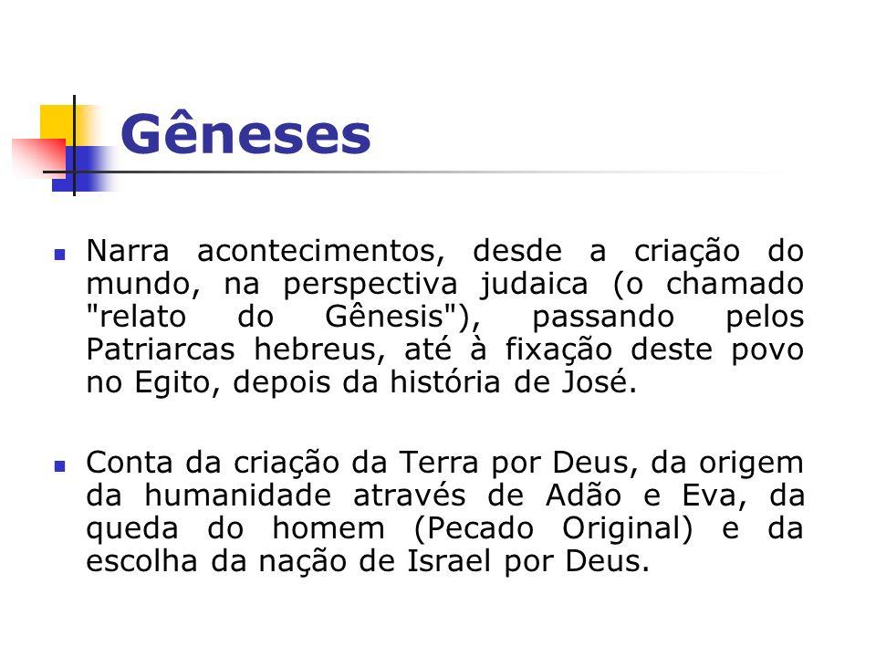 Gêneses Narra acontecimentos, desde a criação do mundo, na perspectiva judaica (o chamado