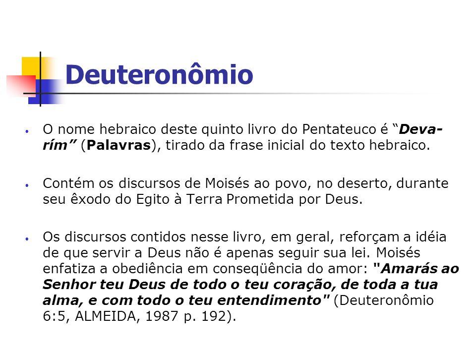 Deuteronômio O nome hebraico deste quinto livro do Pentateuco é Deva- rím (Palavras), tirado da frase inicial do texto hebraico. Contém os discursos d
