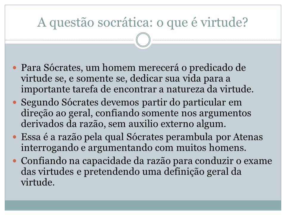 A questão socrática: o que é virtude? Para Sócrates, um homem merecerá o predicado de virtude se, e somente se, dedicar sua vida para a importante tar