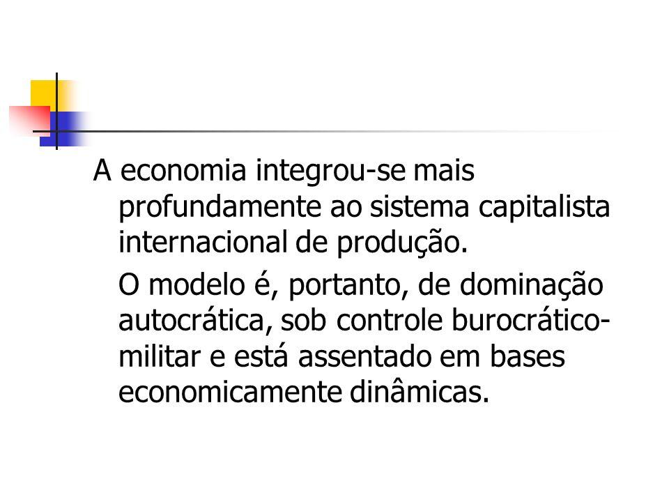 O modelo é, portanto, de dominação autocrática, sob controle burocrático- militar e está assentado em bases economicamente dinâmicas.