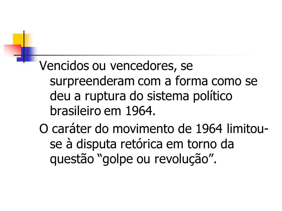 Vencidos ou vencedores, se surpreenderam com a forma como se deu a ruptura do sistema político brasileiro em 1964. O caráter do movimento de 1964 limi