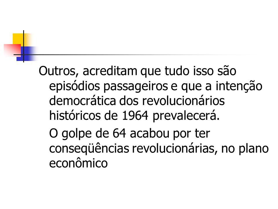 Outros, acreditam que tudo isso são episódios passageiros e que a intenção democrática dos revolucionários históricos de 1964 prevalecerá. O golpe de