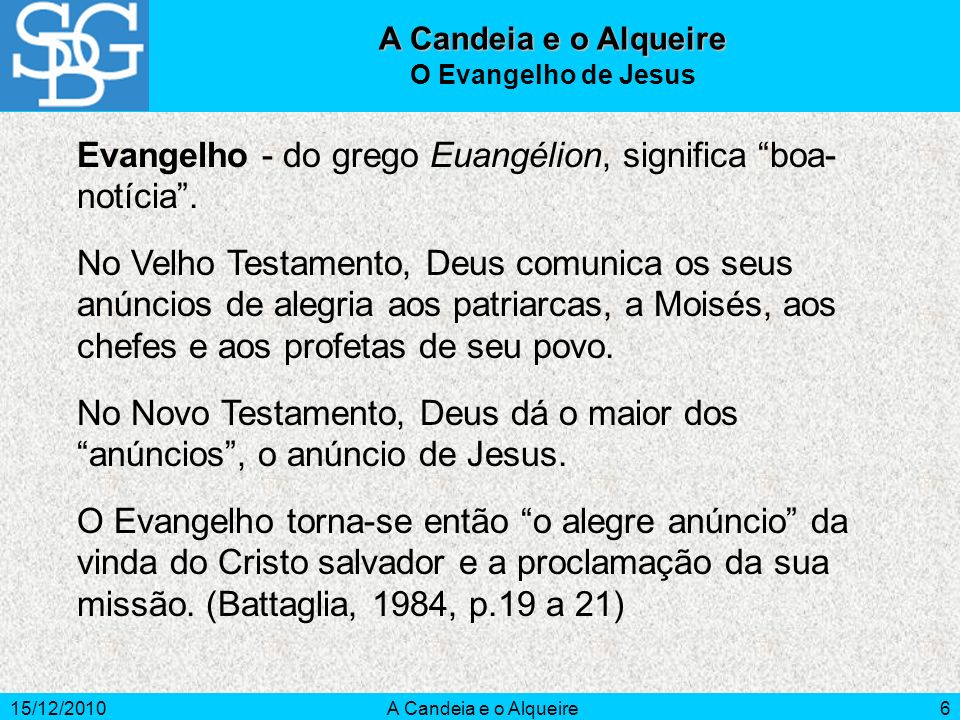 15/12/2010A Candeia e o Alqueire6 Evangelho - do grego Euangélion, significa boa- notícia. No Velho Testamento, Deus comunica os seus anúncios de aleg