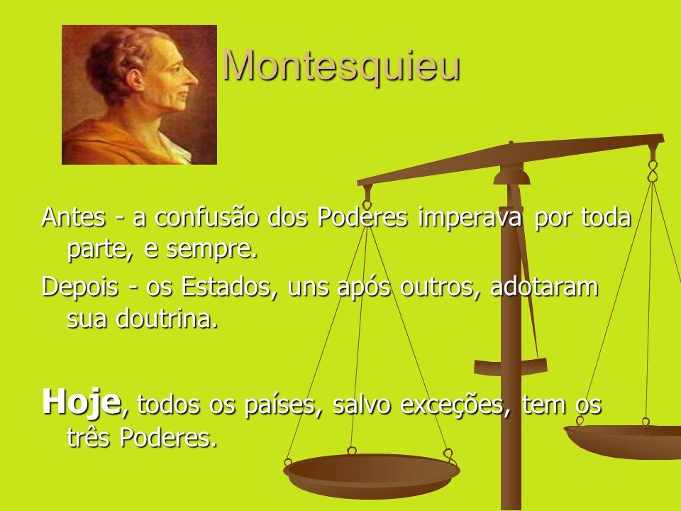 Montesquieu Antes - a confusão dos Poderes imperava por toda parte, e sempre. Depois - os Estados, uns após outros, adotaram sua doutrina. Hoje, todos