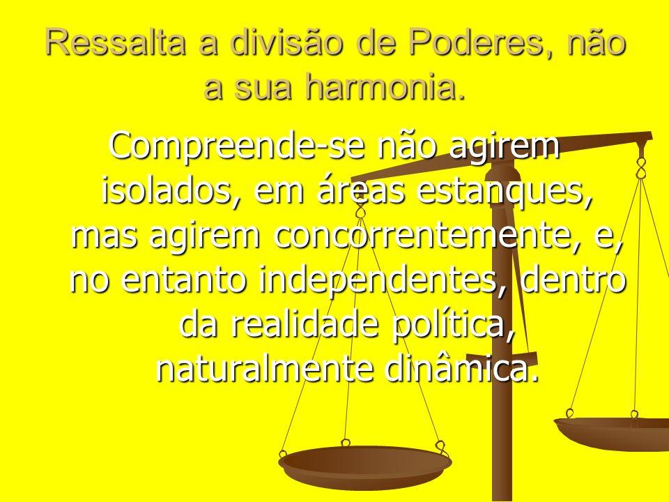 Ressalta a divisão de Poderes, não a sua harmonia. Compreende-se não agirem isolados, em áreas estanques, mas agirem concorrentemente, e, no entanto i