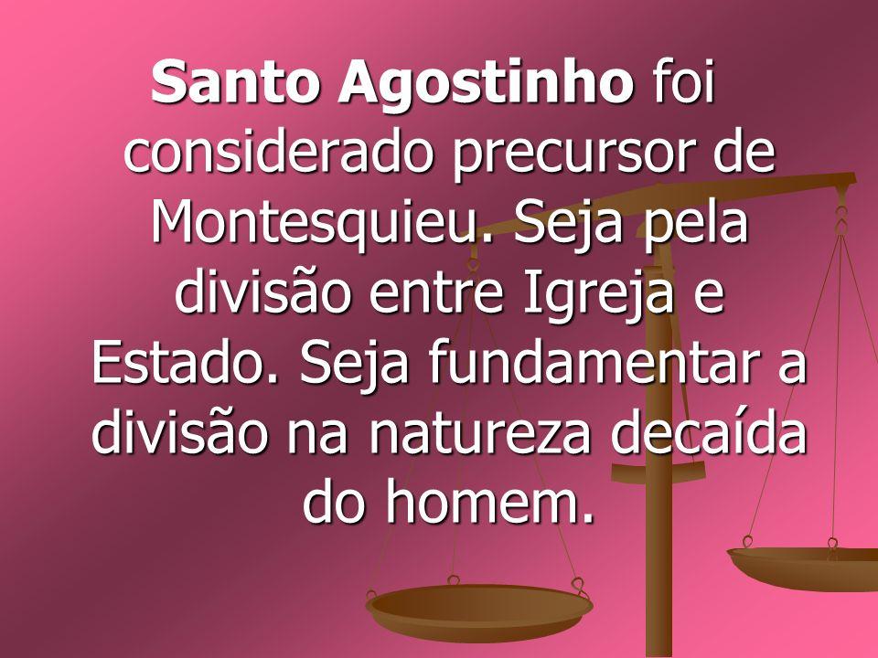 Santo Agostinho foi considerado precursor de Montesquieu. Seja pela divisão entre Igreja e Estado. Seja fundamentar a divisão na natureza decaída do h