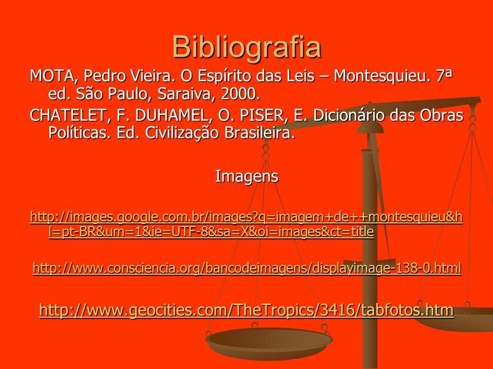 Bibliografia MOTA, Pedro Vieira. O Espírito das Leis – Montesquieu. 7ª ed. São Paulo, Saraiva, 2000. CHATELET, F. DUHAMEL, O. PISER, E. Dicionário das
