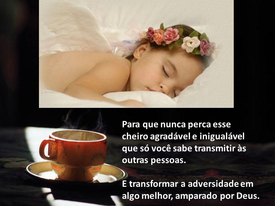 Para que possas sempre espalhar e irradiar com tua força, otimismo e alegria o Doce aroma do café.