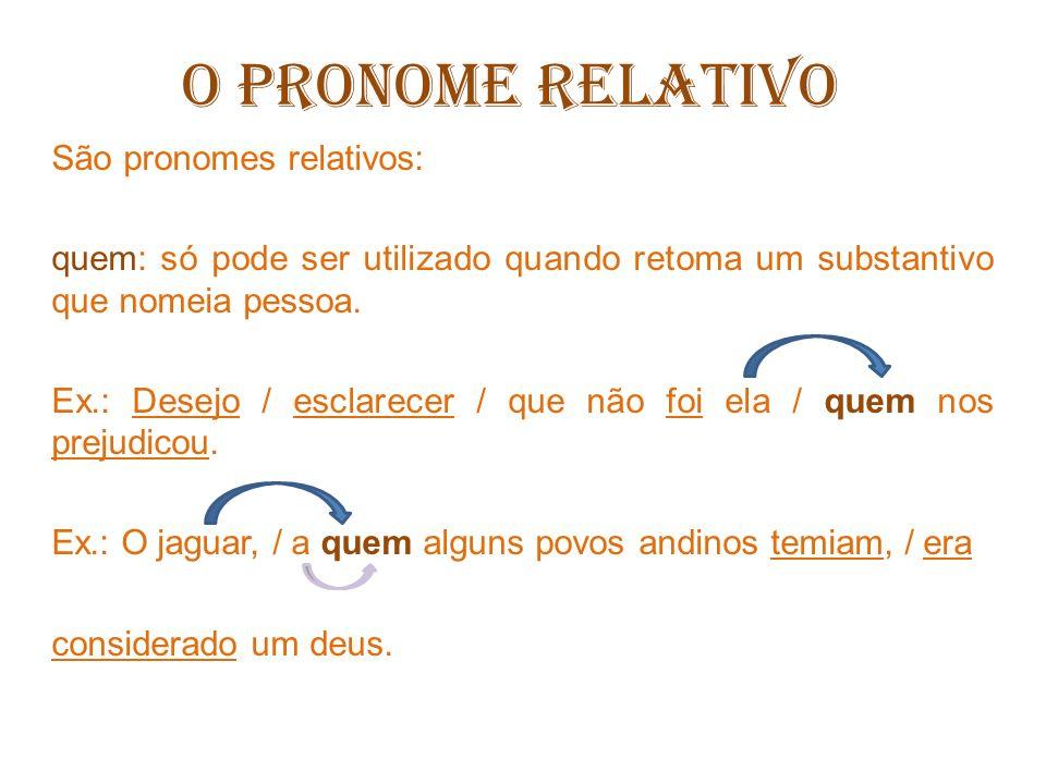O PRONOME RELATIVO São pronomes relativos: o (s), a (s) qual: só pode ser utilizado quando for necessário evitar uma ambiguidade ou quando a preposição que acompanha o pronome relativo tiver mais de uma sílaba.