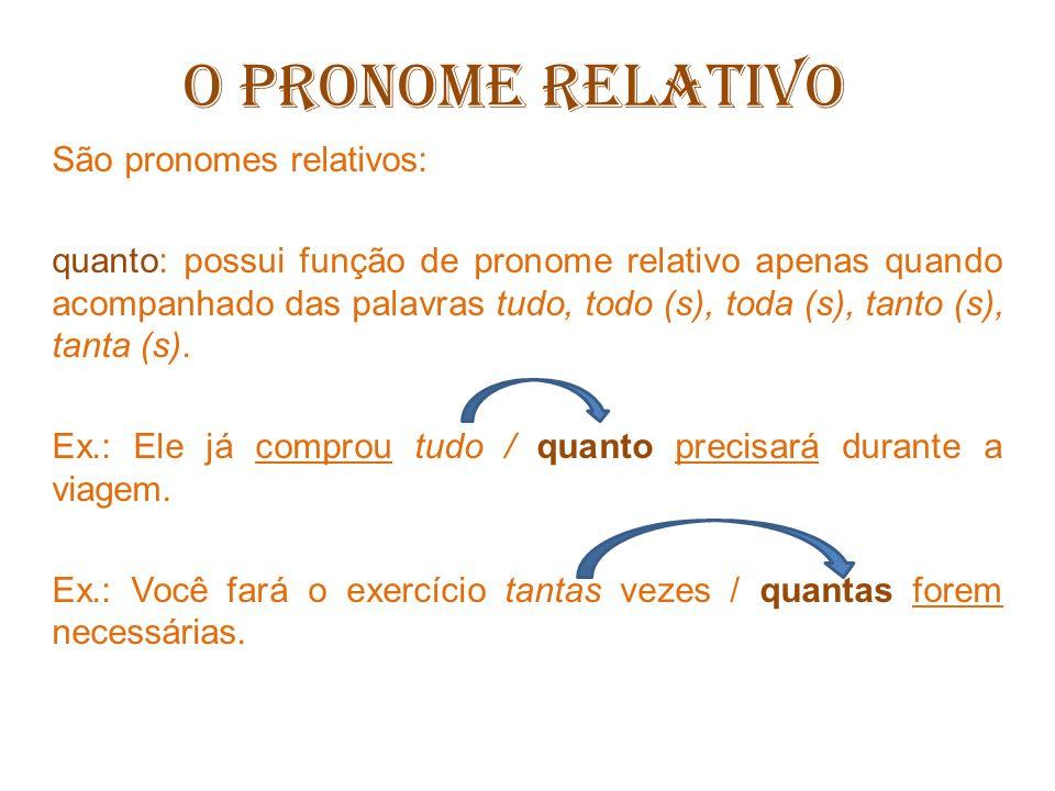 O PRONOME RELATIVO São pronomes relativos: Quando e como: são pronomes relativos, mas exercem função adverbial de modo e tempo.