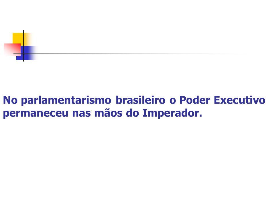 No parlamentarismo brasileiro o Poder Executivo permaneceu nas mãos do Imperador.