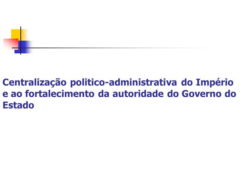 Centralização politico-administrativa do Império e ao fortalecimento da autoridade do Governo do Estado