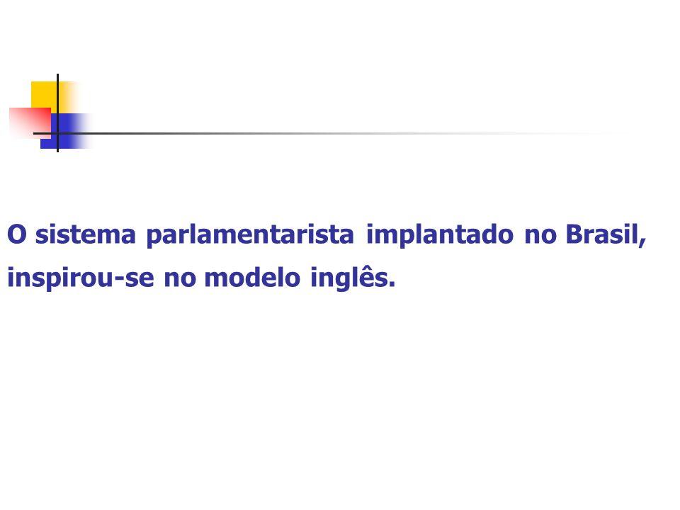 O sistema parlamentarista implantado no Brasil, inspirou-se no modelo inglês.