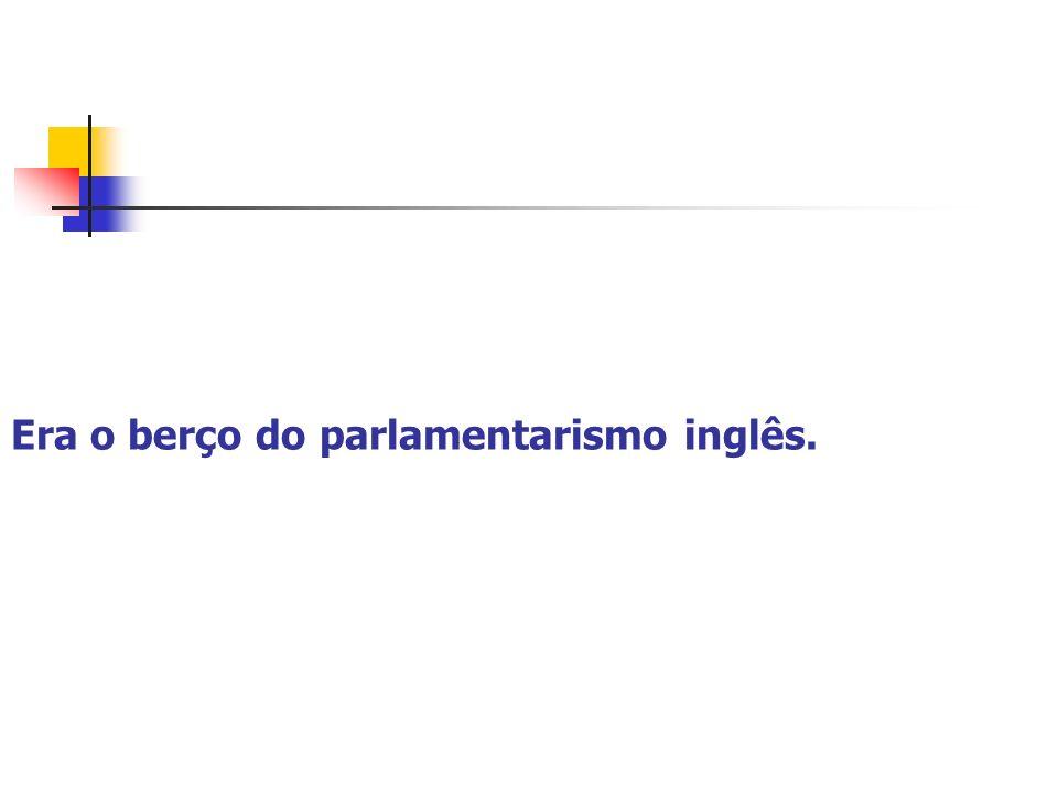 Era o berço do parlamentarismo inglês.