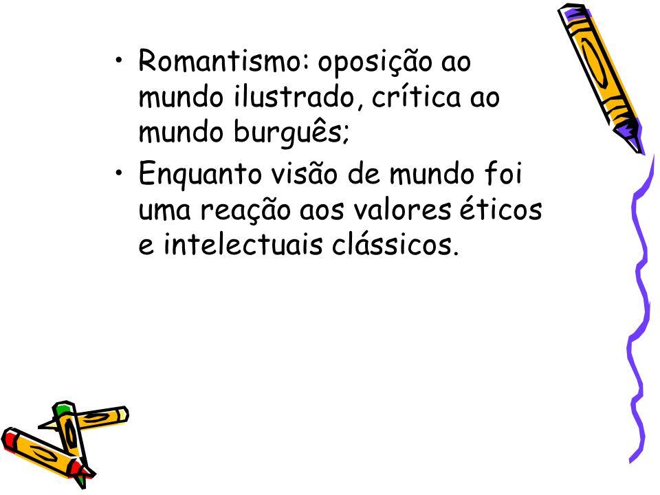 Romantismo: oposição ao mundo ilustrado, crítica ao mundo burguês; Enquanto visão de mundo foi uma reação aos valores éticos e intelectuais clássicos.