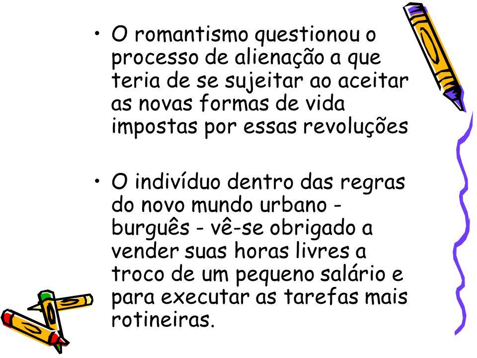 O romantismo questionou o processo de alienação a que teria de se sujeitar ao aceitar as novas formas de vida impostas por essas revoluções O indivídu
