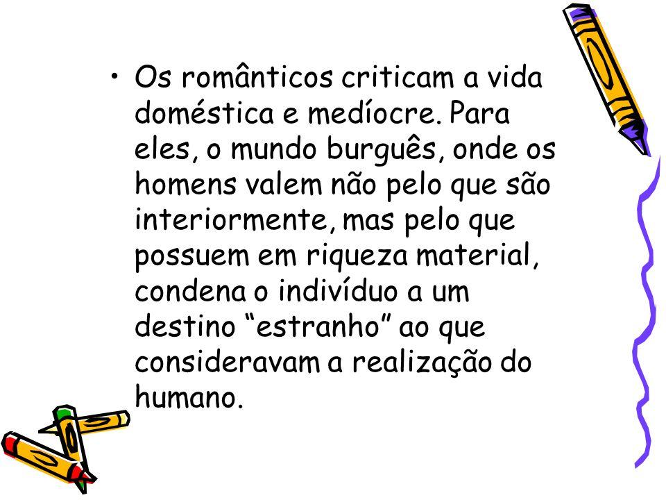 Os românticos criticam a vida doméstica e medíocre. Para eles, o mundo burguês, onde os homens valem não pelo que são interiormente, mas pelo que poss