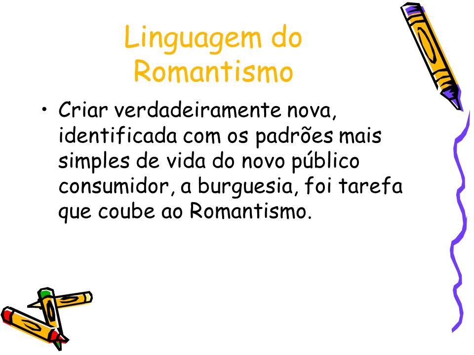 Linguagem do Romantismo Criar verdadeiramente nova, identificada com os padrões mais simples de vida do novo público consumidor, a burguesia, foi tare