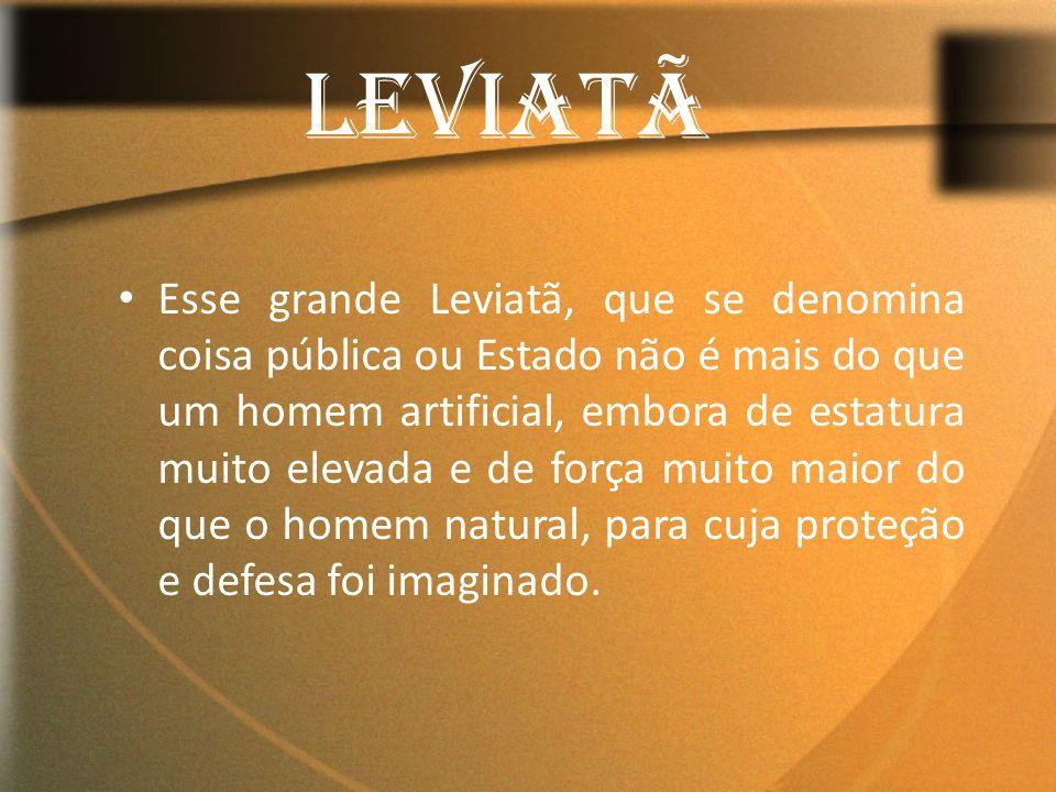 Esse grande Leviatã, que se denomina coisa pública ou Estado não é mais do que um homem artificial, embora de estatura muito elevada e de força muito