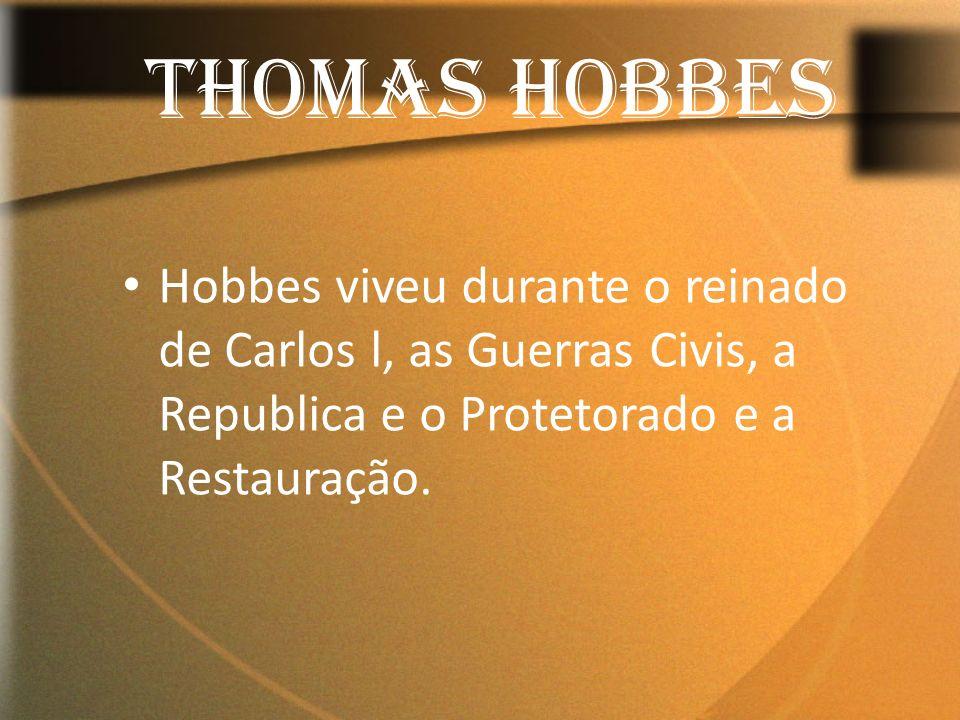 Hobbes viveu durante o reinado de Carlos l, as Guerras Civis, a Republica e o Protetorado e a Restauração. THOMAS HOBBES