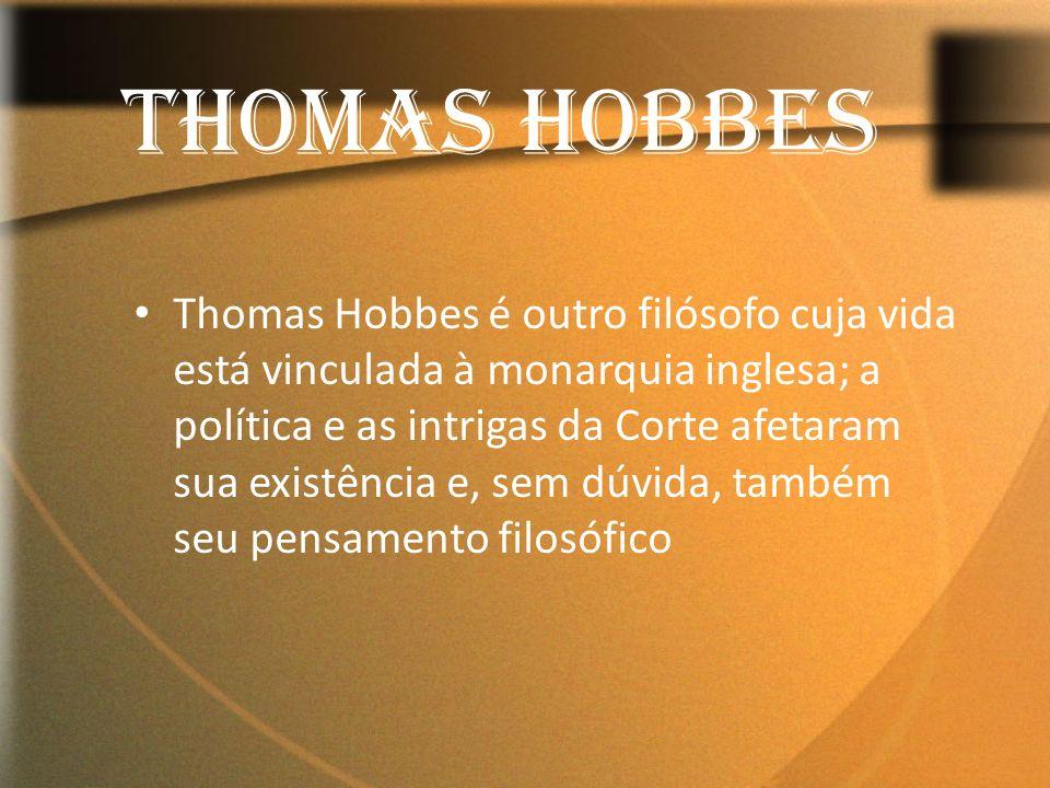 Thomas Hobbes é outro filósofo cuja vida está vinculada à monarquia inglesa; a política e as intrigas da Corte afetaram sua existência e, sem dúvida,
