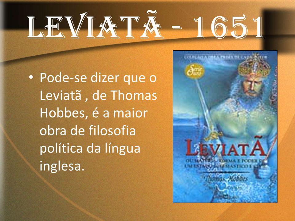 LEVIATÃ - 1651 Pode-se dizer que o Leviatã, de Thomas Hobbes, é a maior obra de filosofia política da língua inglesa.
