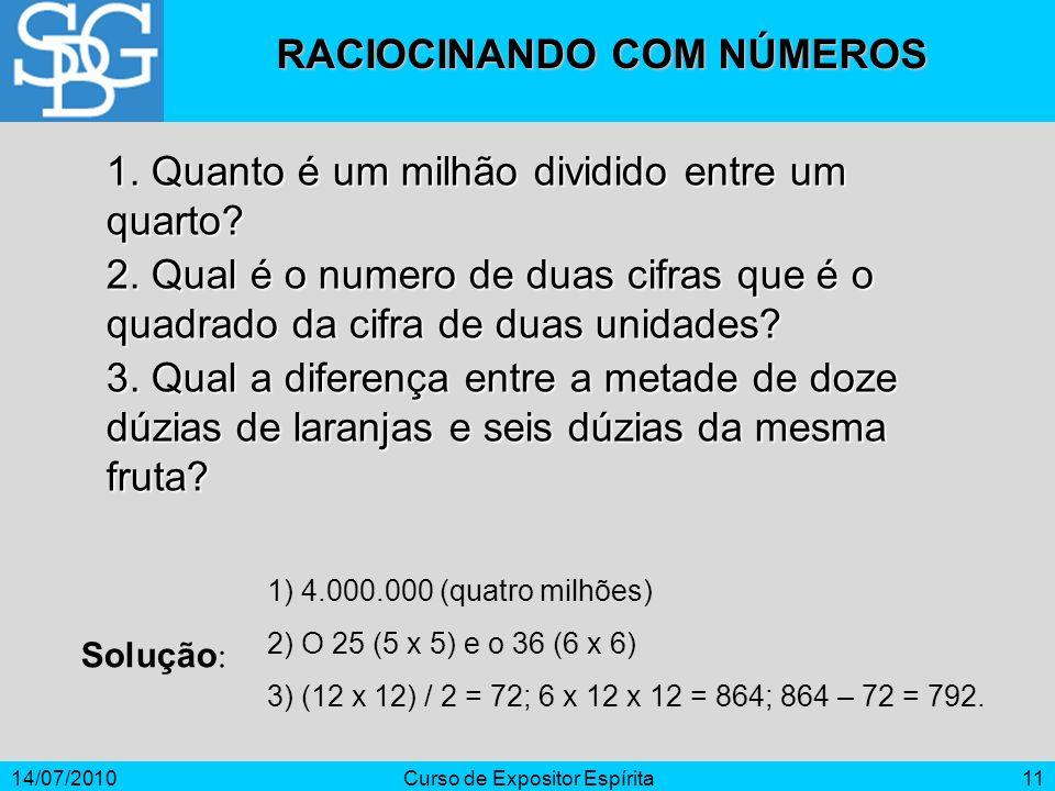 14/07/2010Curso de Expositor Espírita11 1. Quanto é um milhão dividido entre um quarto? 2. Qual é o numero de duas cifras que é o quadrado da cifra de