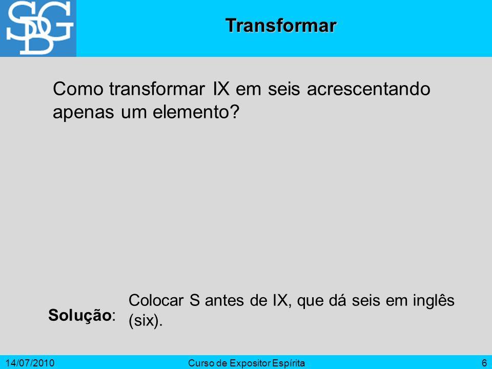 14/07/2010Curso de Expositor Espírita6 Transformar Como transformar IX em seis acrescentando apenas um elemento? Solução: Colocar S antes de IX, que d