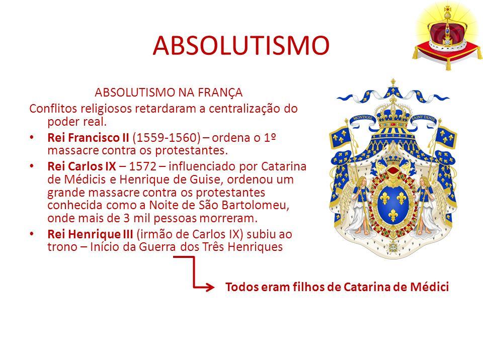 ABSOLUTISMO ABSOLUTISMO NA FRANÇA Conflitos religiosos retardaram a centralização do poder real. Rei Francisco II (1559-1560) – ordena o 1º massacre c