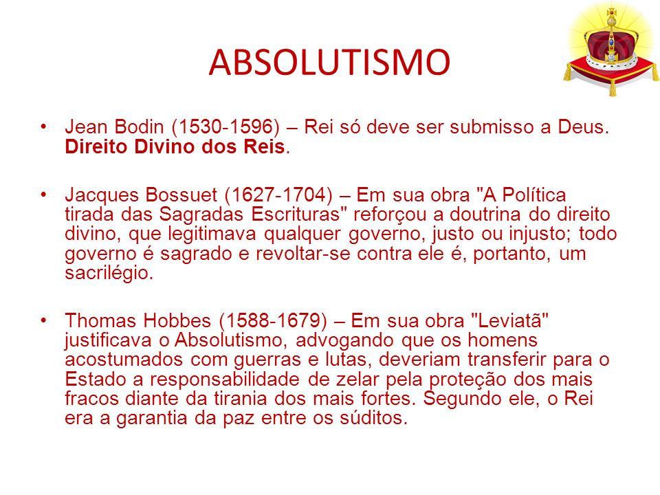ABSOLUTISMO Jean Bodin (1530-1596) – Rei só deve ser submisso a Deus. Direito Divino dos Reis. Jacques Bossuet (1627-1704) – Em sua obra