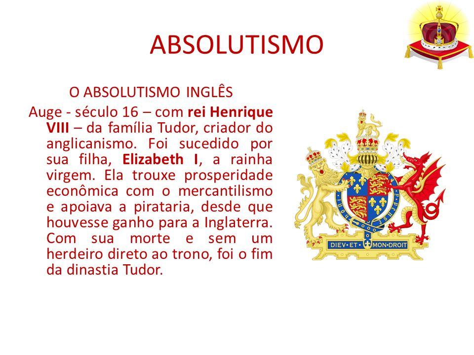 ABSOLUTISMO O ABSOLUTISMO INGLÊS Auge - século 16 – com rei Henrique VIII – da família Tudor, criador do anglicanismo. Foi sucedido por sua filha, Eli