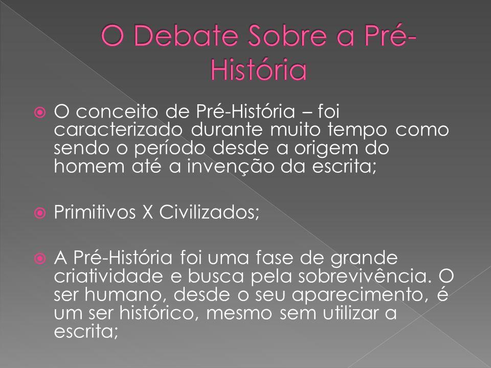 O conceito de Pré-História – foi caracterizado durante muito tempo como sendo o período desde a origem do homem até a invenção da escrita; Primitivos