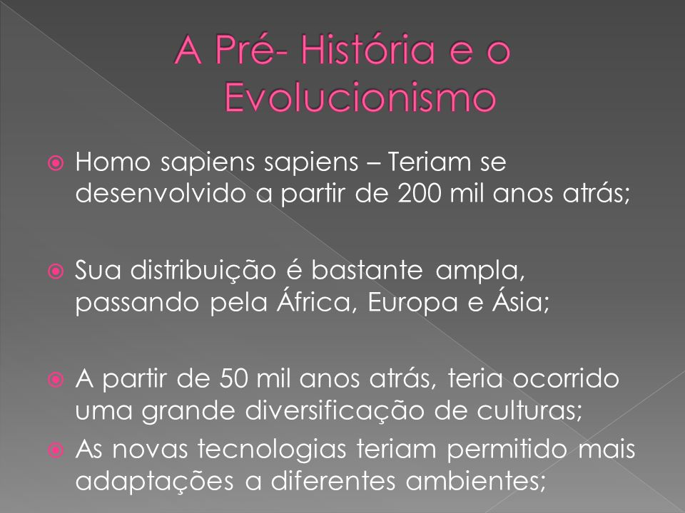 Homo sapiens sapiens – Teriam se desenvolvido a partir de 200 mil anos atrás; Sua distribuição é bastante ampla, passando pela África, Europa e Ásia;