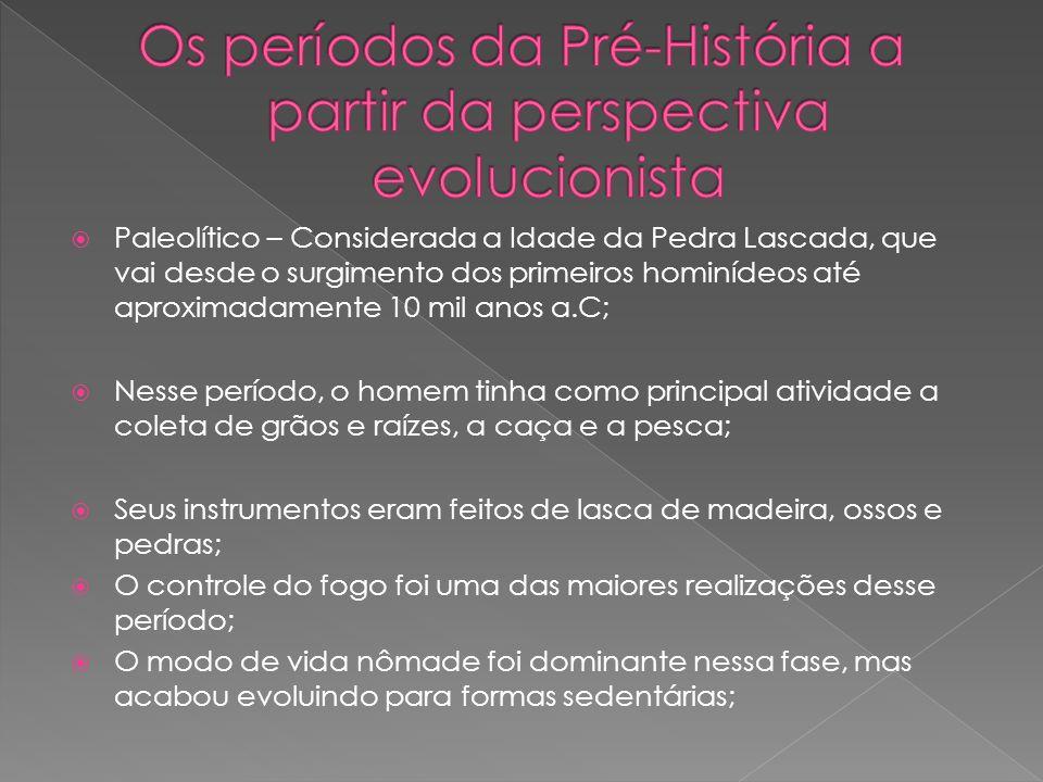 Paleolítico – Considerada a Idade da Pedra Lascada, que vai desde o surgimento dos primeiros hominídeos até aproximadamente 10 mil anos a.C; Nesse per